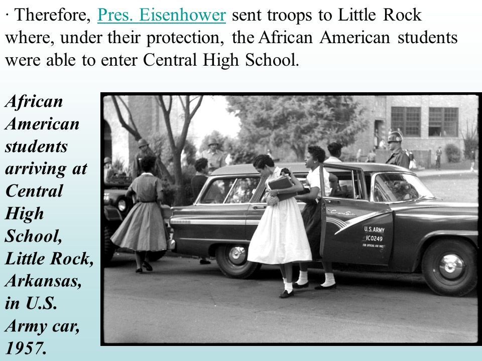 · Therefore, Pres. Eisenhower sent troops to Little Rock where, under their protection, the African American students were able to enter Central High School.