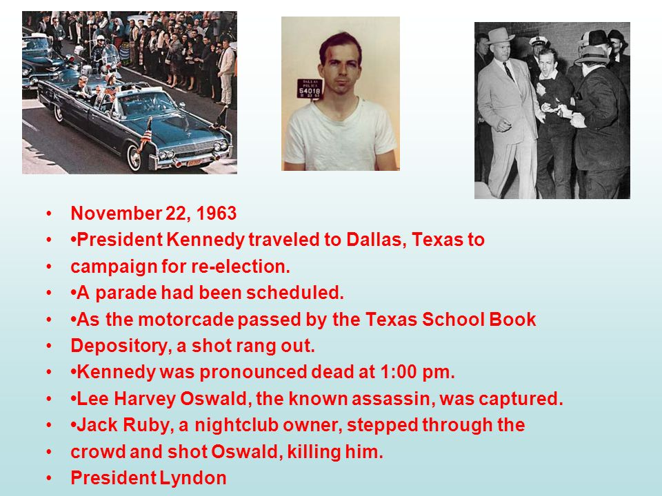 November 22, 1963 •President Kennedy traveled to Dallas, Texas to. campaign for re-election. •A parade had been scheduled.