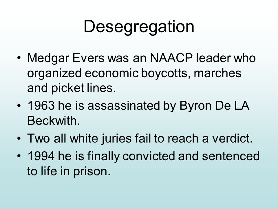 Desegregation Medgar Evers was an NAACP leader who organized economic boycotts, marches and picket lines.
