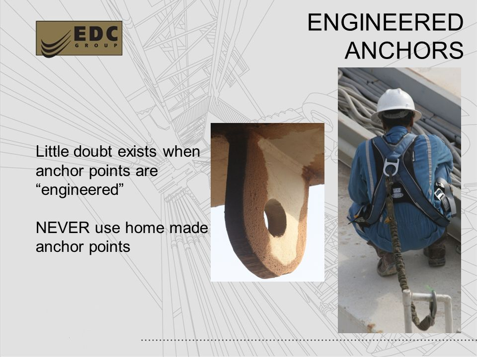 ENGINEERED ANCHORS Little doubt exists when anchor points are engineered NEVER use home made anchor points.