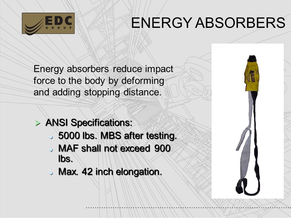 ENERGY ABSORBERS Energy absorbers reduce impact force to the body by deforming and adding stopping distance.