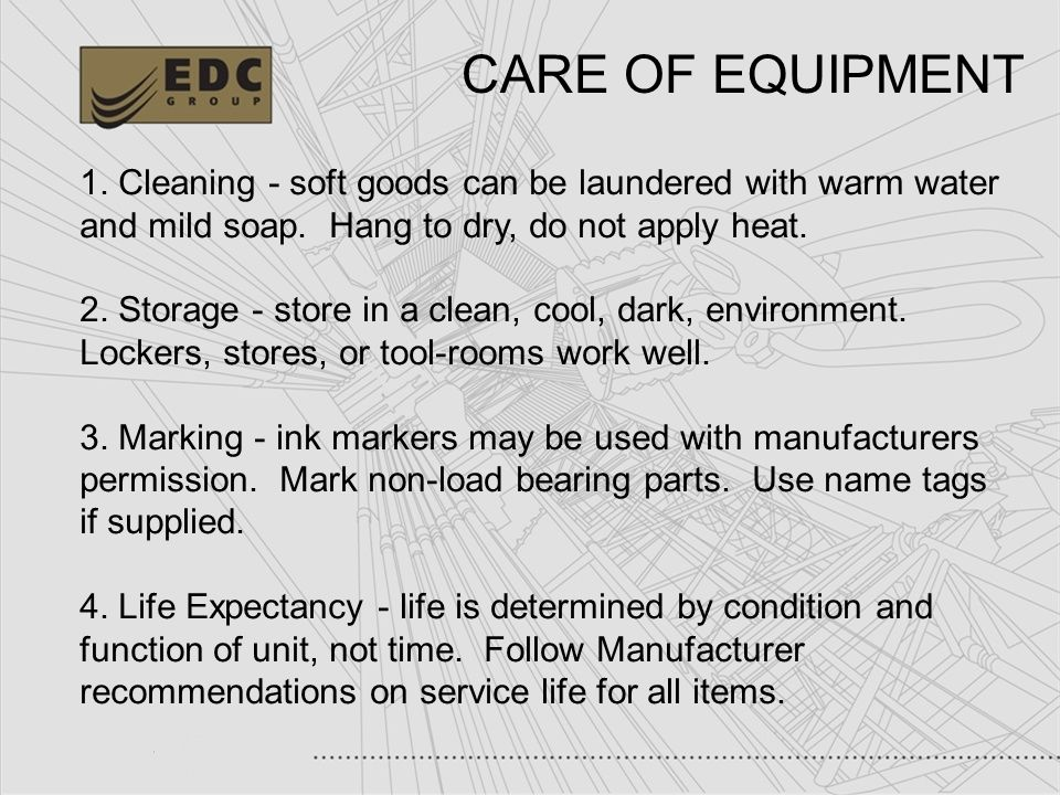 CARE OF EQUIPMENT 1. Cleaning - soft goods can be laundered with warm water and mild soap. Hang to dry, do not apply heat.