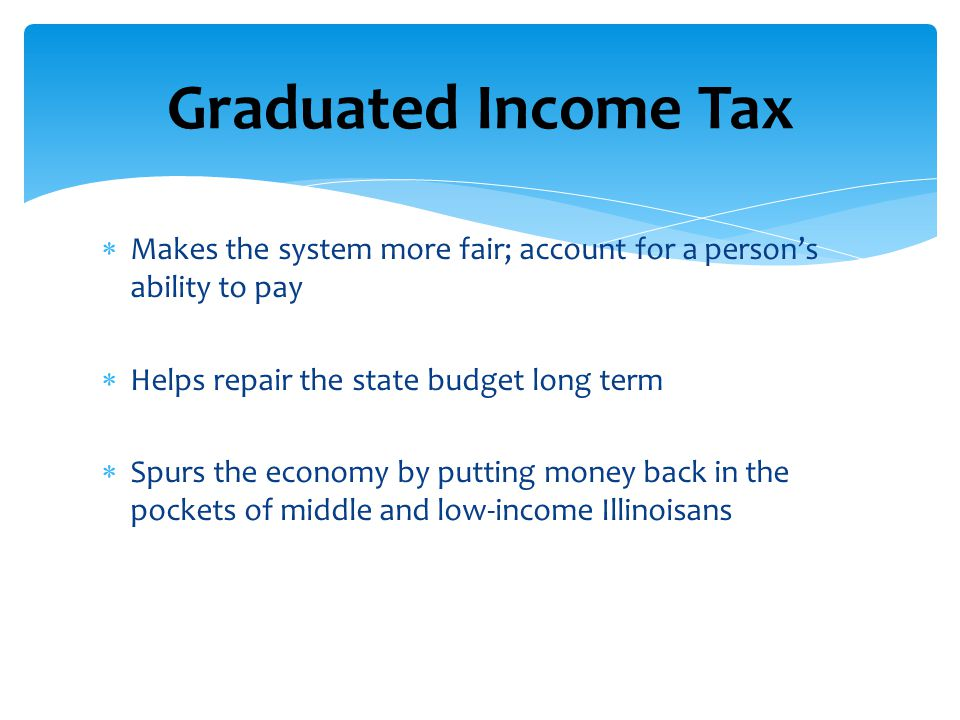 Graduated Income Tax Makes the system more fair; account for a person's ability to pay. Helps repair the state budget long term.