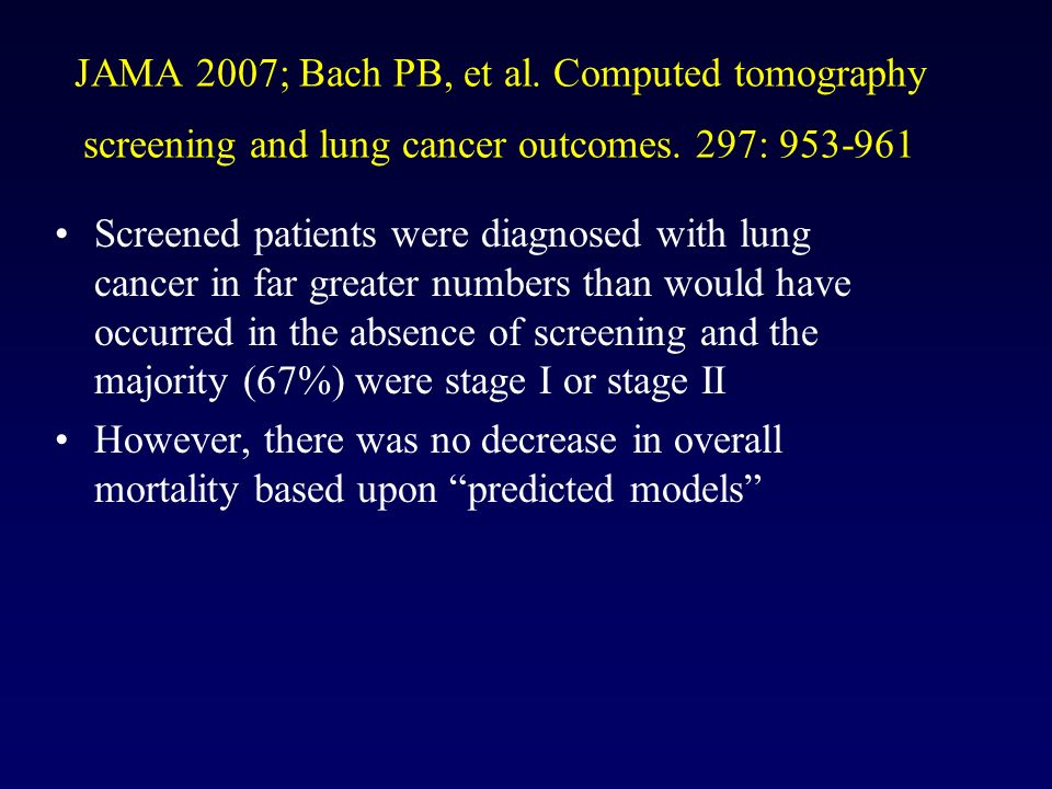 JAMA 2007; Bach PB, et al. Computed tomography screening and lung cancer outcomes. 297: 953-961