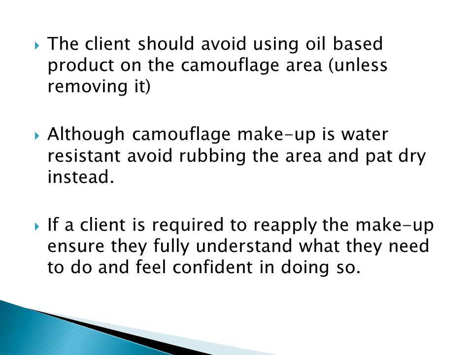 The client should avoid using oil based product on the camouflage area (unless removing it)