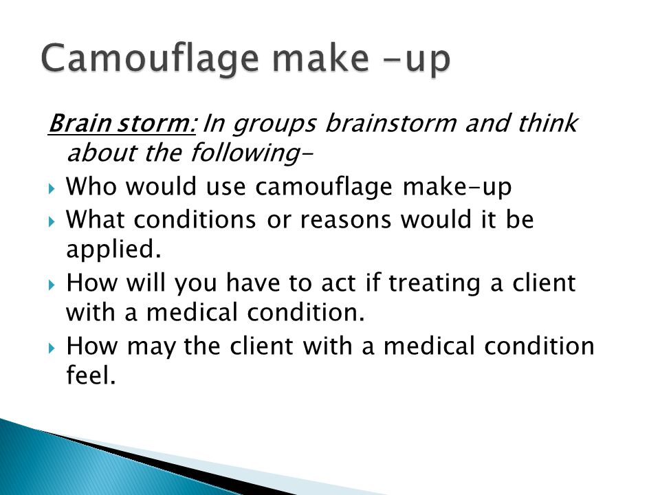 Camouflage make -up Brain storm: In groups brainstorm and think about the following- Who would use camouflage make-up.