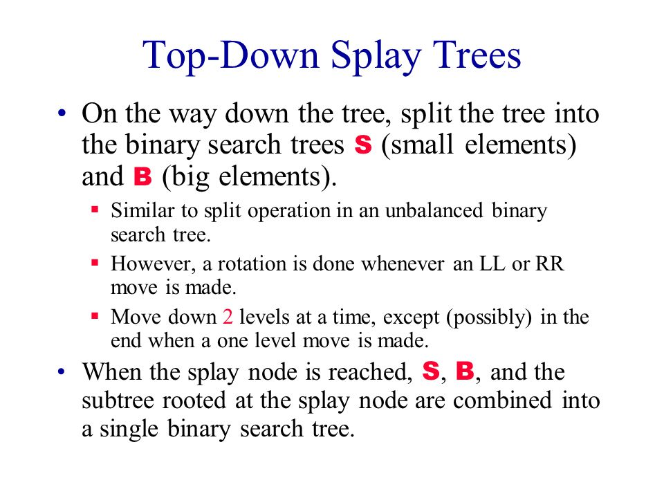 Top-Down Splay Trees On the way down the tree, split the tree into the binary search trees S (small elements) and B (big elements).