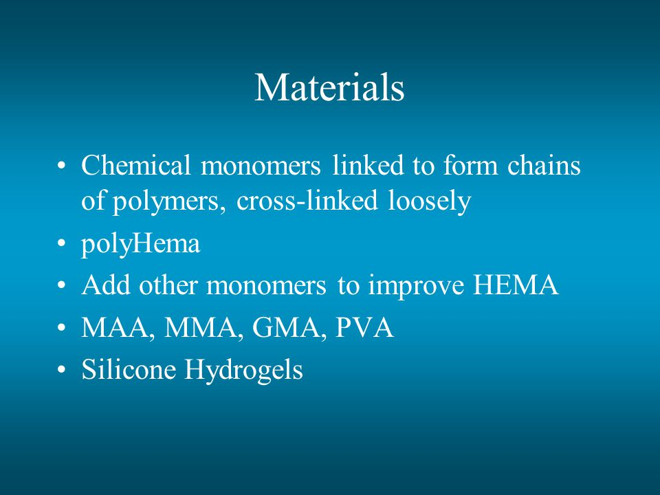 Materials Chemical monomers linked to form chains of polymers, cross-linked loosely. polyHema. Add other monomers to improve HEMA.