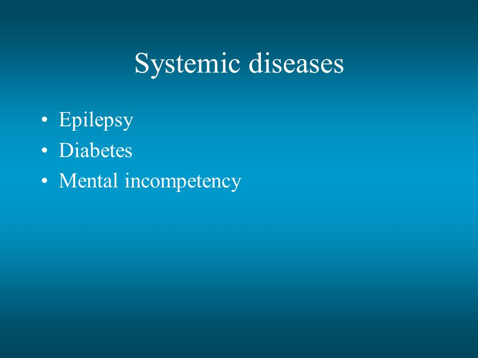 Systemic diseases Epilepsy Diabetes Mental incompetency