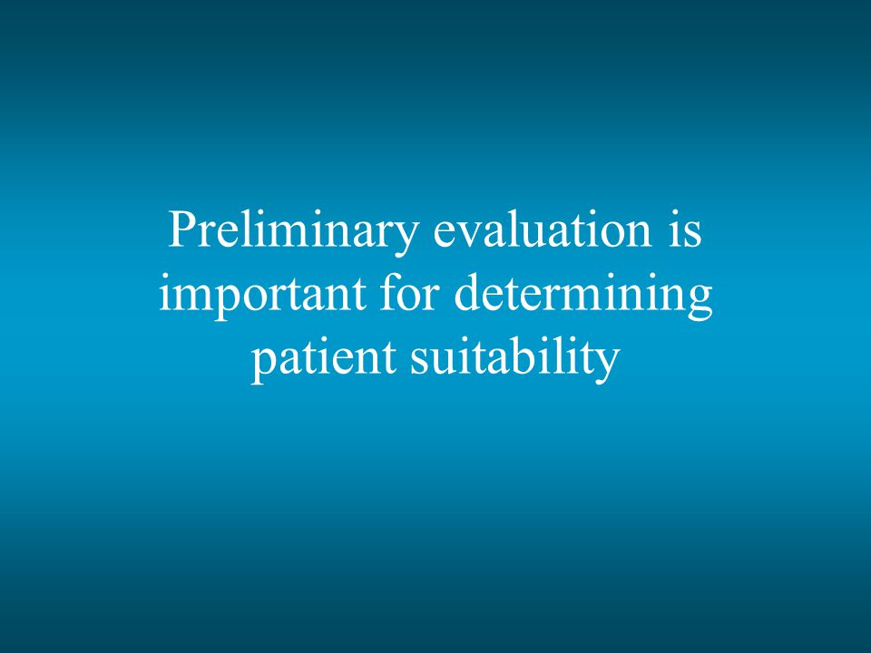 Preliminary evaluation is important for determining patient suitability