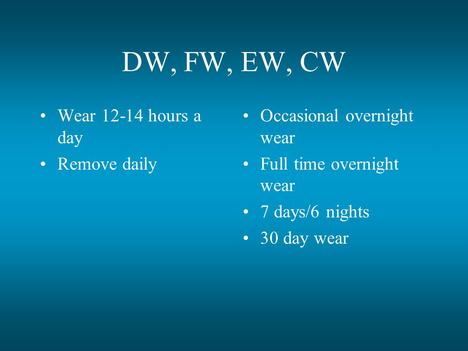DW, FW, EW, CW Wear 12-14 hours a day Remove daily