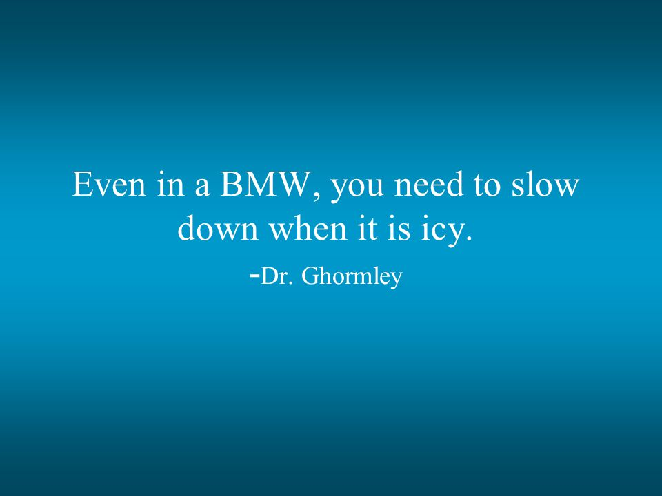 Even in a BMW, you need to slow down when it is icy. -Dr. Ghormley