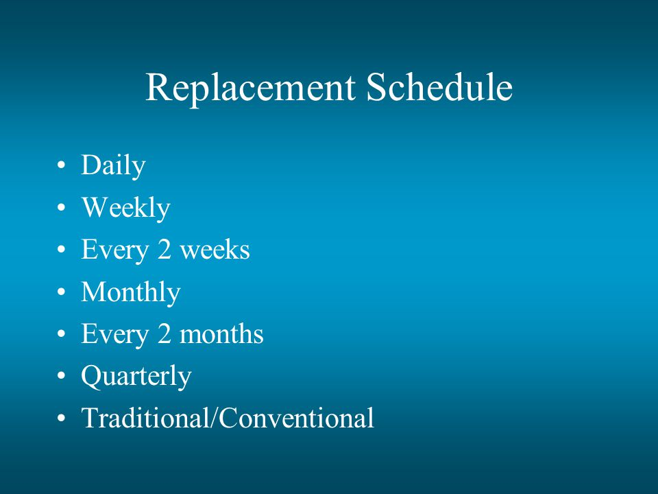 Replacement Schedule Daily Weekly Every 2 weeks Monthly Every 2 months