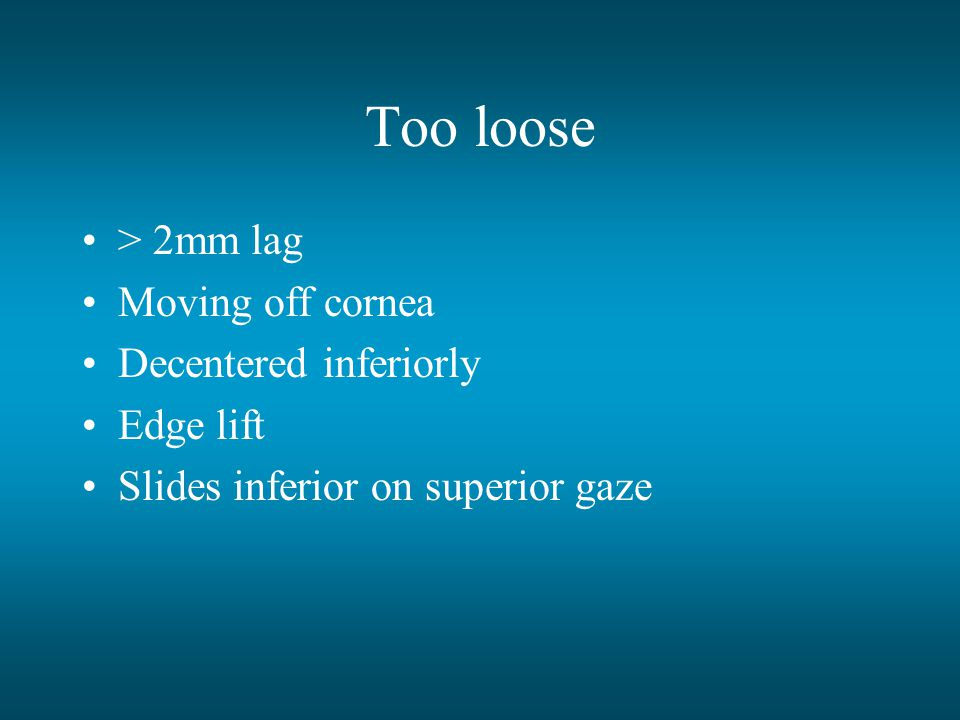 Too loose > 2mm lag Moving off cornea Decentered inferiorly
