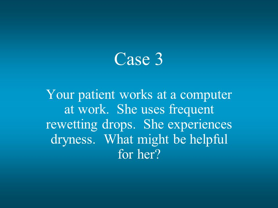 Case 3 Your patient works at a computer at work. She uses frequent rewetting drops.