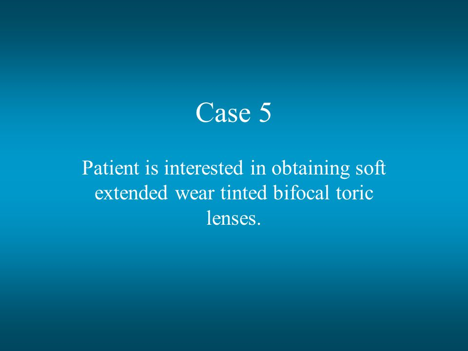 Case 5 Patient is interested in obtaining soft extended wear tinted bifocal toric lenses.