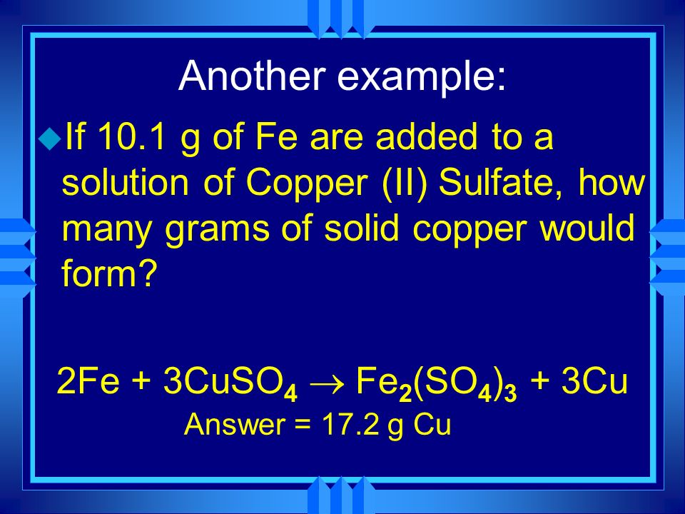Another example: If 10.1 g of Fe are added to a solution of Copper (II) Sulfate, how many grams of solid copper would form