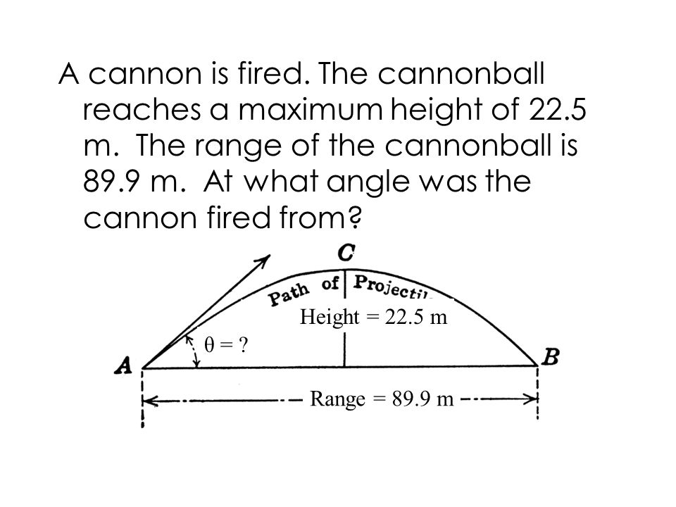A cannon is fired. The cannonball reaches a maximum height of m