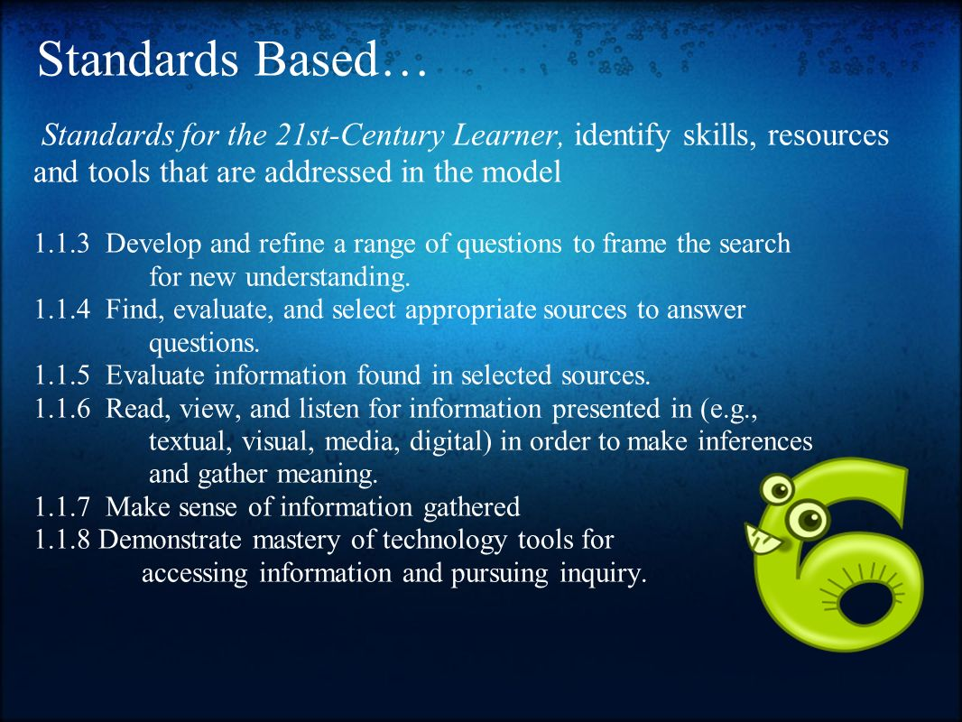 Standards Based… Standards for the 21st-Century Learner, identify skills, resources and tools that are addressed in the model.