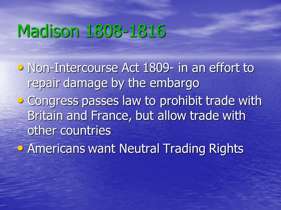 Madison 1808-1816 Non-Intercourse Act 1809- in an effort to repair damage by the embargo.
