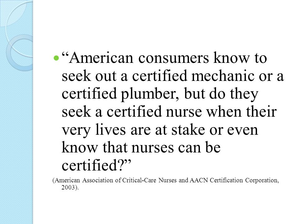 American consumers know to seek out a certified mechanic or a certified plumber, but do they seek a certified nurse when their very lives are at stake or even know that nurses can be certified