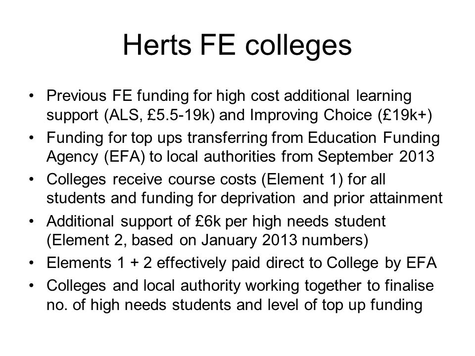 Herts FE colleges Previous FE funding for high cost additional learning support (ALS, £5.5-19k) and Improving Choice (£19k+)