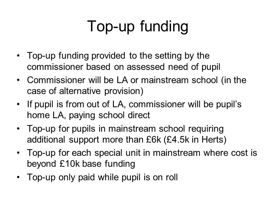 Top-up funding Top-up funding provided to the setting by the commissioner based on assessed need of pupil.