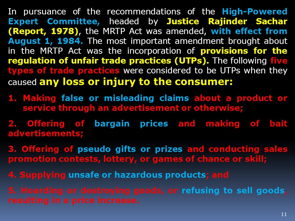 In pursuance of the recommendations of the High-Powered Expert Committee, headed by Justice Rajinder Sachar (Report, 1978), the MRTP Act was amended, with effect from August 1, The most important amendment brought about in the MRTP Act was the incorporation of provisions for the regulation of unfair trade practices (UTPs). The following five types of trade practices were considered to be UTPs when they caused any loss or injury to the consumer:
