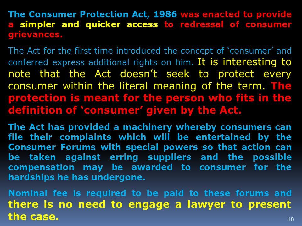 The Consumer Protection Act, 1986 was enacted to provide a simpler and quicker access to redressal of consumer grievances.