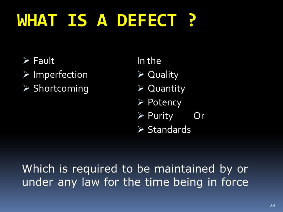 WHAT IS A DEFECT Fault. Imperfection. Shortcoming. In the. Quality. Quantity. Potency. Purity Or.