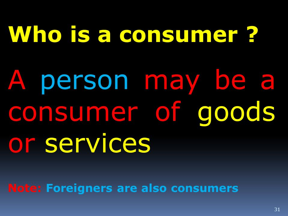 A person may be a consumer of goods or services