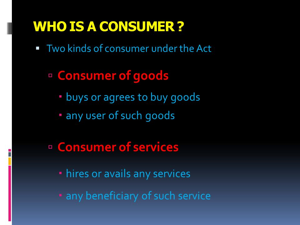 WHO IS A CONSUMER Consumer of goods Consumer of services