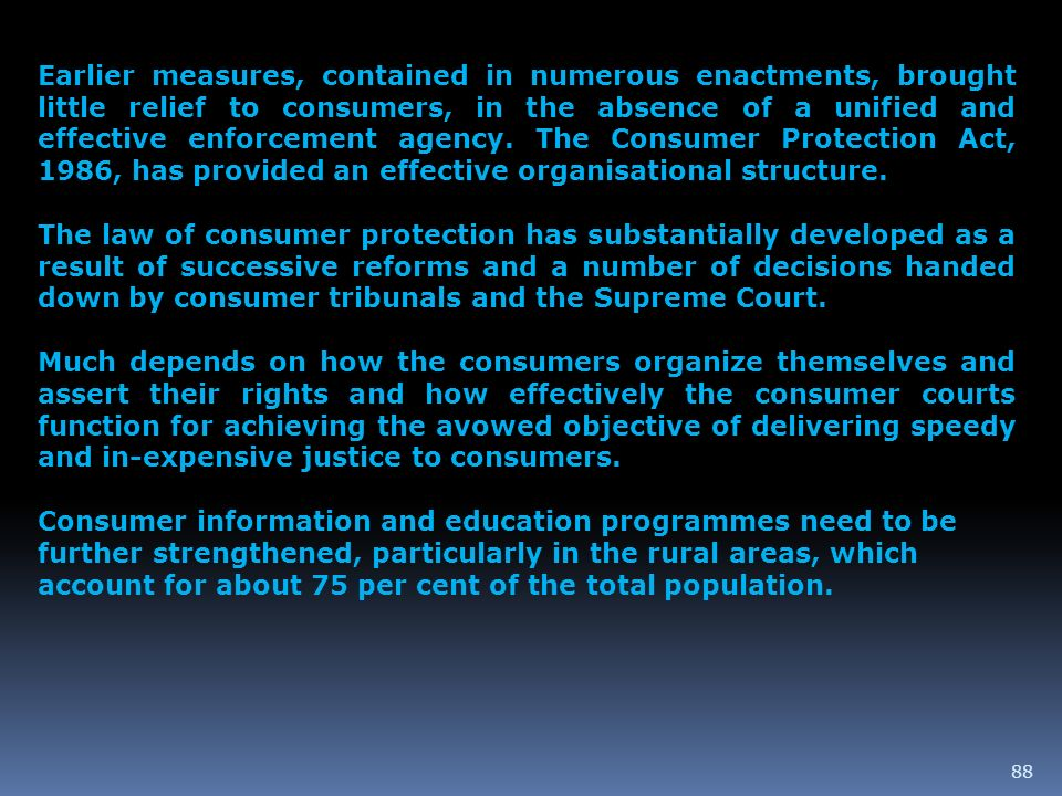 Earlier measures, contained in numerous enactments, brought little relief to consumers, in the absence of a unified and effective enforcement agency. The Consumer Protection Act, 1986, has provided an effective organisational structure.