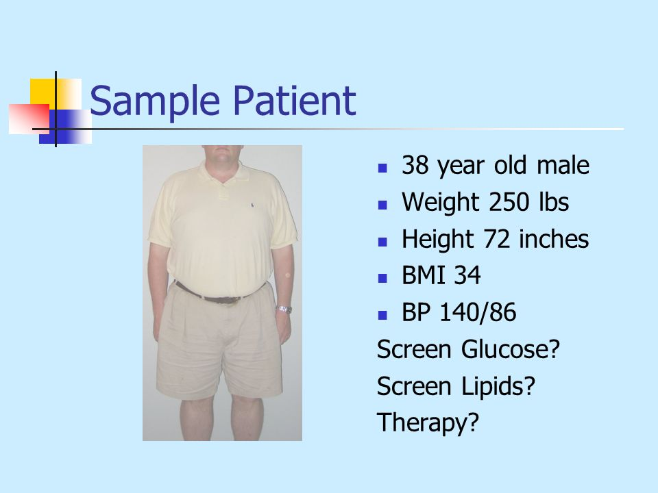 Sample Patient 38 year old male Weight 250 lbs Height 72 inches BMI 34