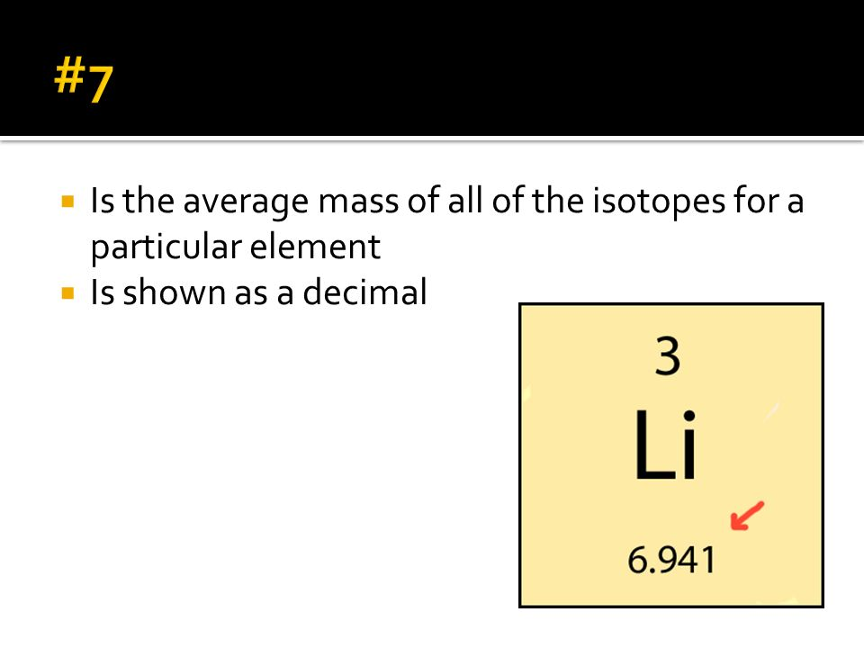 #7 Is the average mass of all of the isotopes for a particular element