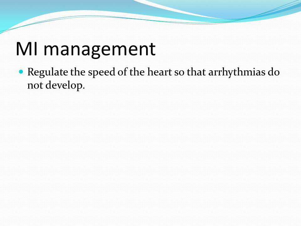 MI management Regulate the speed of the heart so that arrhythmias do not develop.