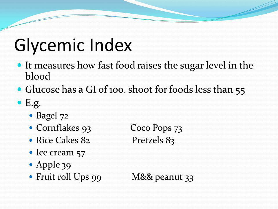 Glycemic Index It measures how fast food raises the sugar level in the blood. Glucose has a GI of 100. shoot for foods less than 55.