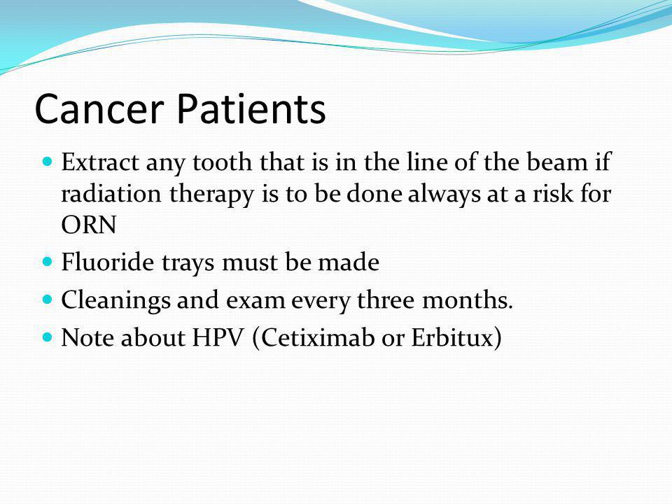 Cancer Patients Extract any tooth that is in the line of the beam if radiation therapy is to be done always at a risk for ORN.