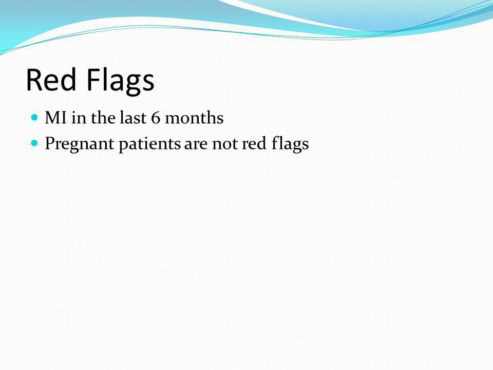 Red Flags MI in the last 6 months Pregnant patients are not red flags