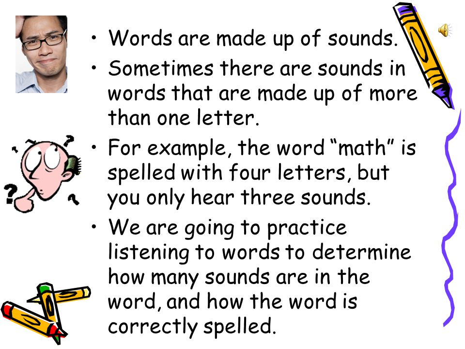 Words are made up of sounds.