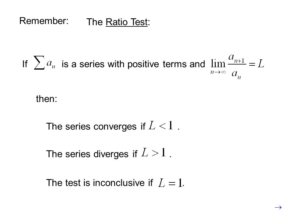Remember: The Ratio Test: If is a series with positive terms and. then: The series converges if .