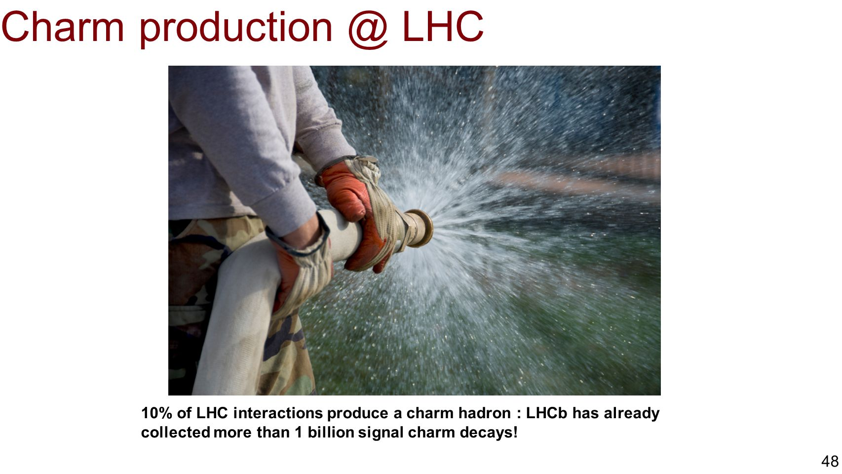 Charm production @ LHC 10% of LHC interactions produce a charm hadron : LHCb has already collected more than 1 billion signal charm decays!