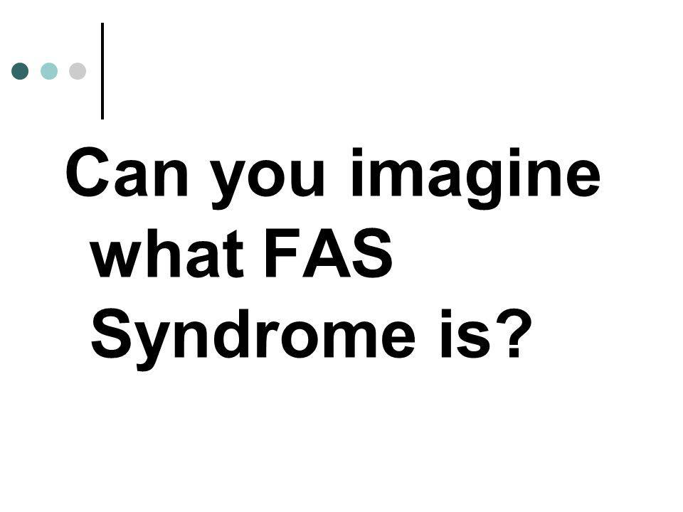 Can you imagine what FAS Syndrome is