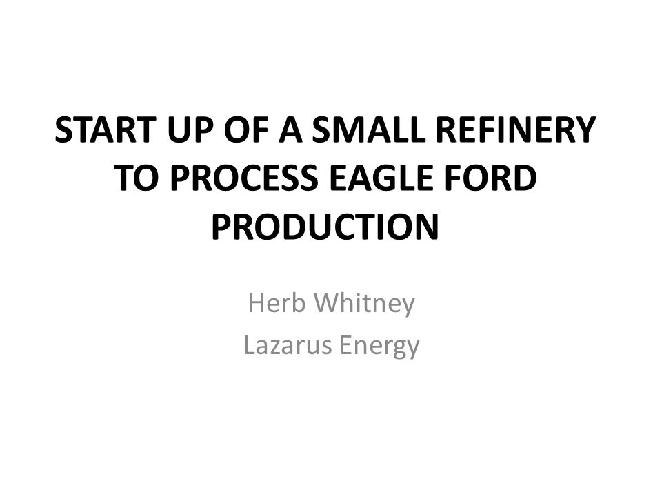 START UP OF A SMALL REFINERY TO PROCESS EAGLE FORD PRODUCTION