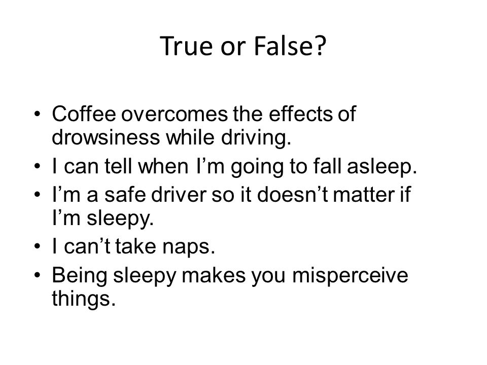 True or False Coffee overcomes the effects of drowsiness while driving. I can tell when I'm going to fall asleep.