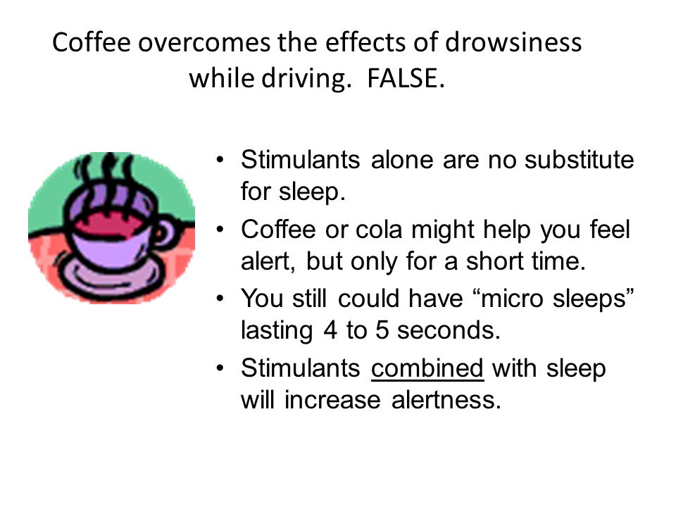 Coffee overcomes the effects of drowsiness while driving. FALSE.