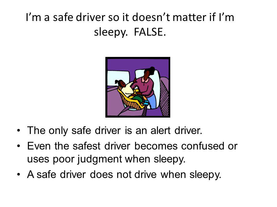 I'm a safe driver so it doesn't matter if I'm sleepy. FALSE.