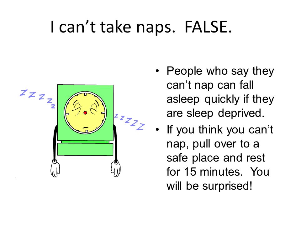 I can't take naps. FALSE. People who say they can't nap can fall asleep quickly if they are sleep deprived.