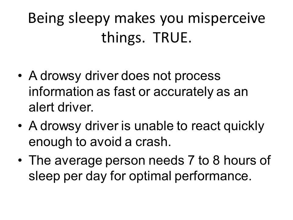Being sleepy makes you misperceive things. TRUE.