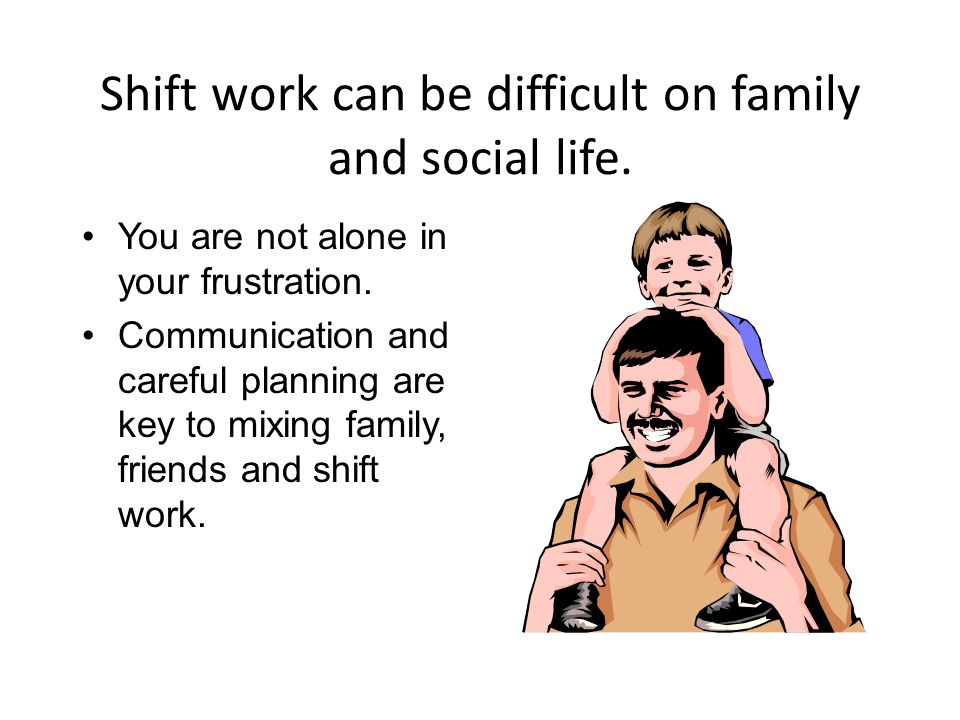 Shift work can be difficult on family and social life.